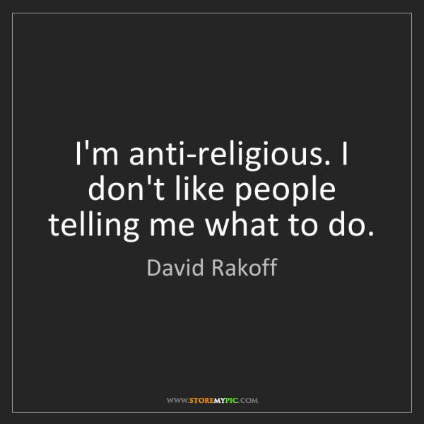 David Rakoff: I'm anti-religious. I don't like people telling me what...