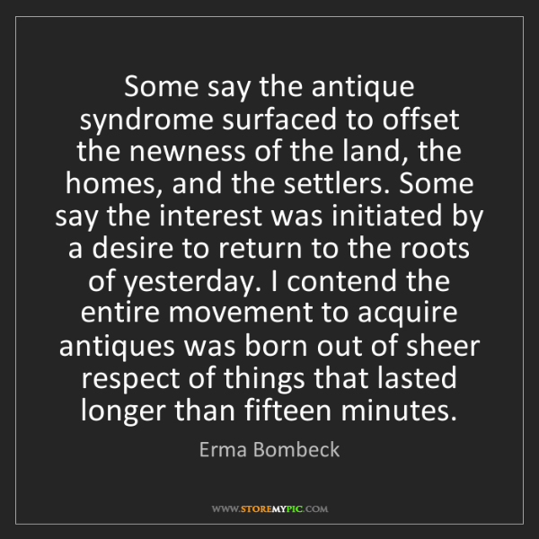 Erma Bombeck: Some say the antique syndrome surfaced to offset the...