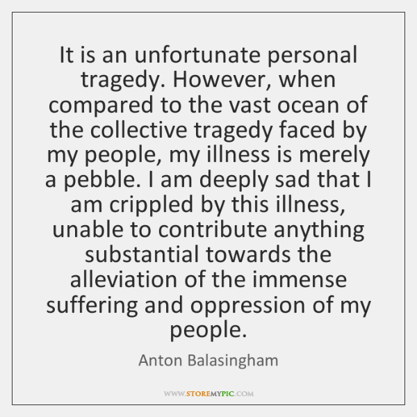 It is an unfortunate personal tragedy. However, when compared to the vast ...