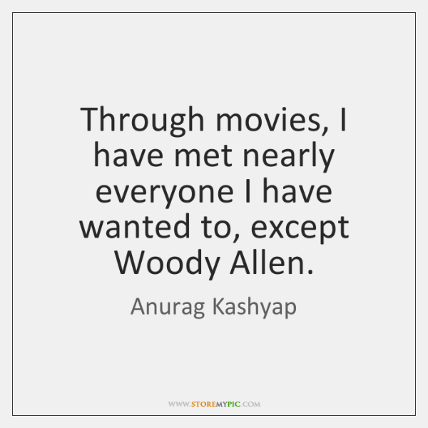 Through movies, I have met nearly everyone I have wanted to, except ...