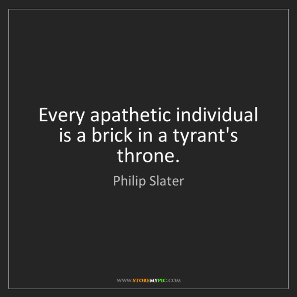 Philip Slater: Every apathetic individual is a brick in a tyrant's throne.