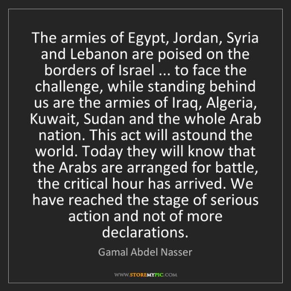 Gamal Abdel Nasser: The armies of Egypt, Jordan, Syria and Lebanon are poised...