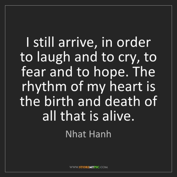 Nhat Hanh: I still arrive, in order to laugh and to cry, to fear...
