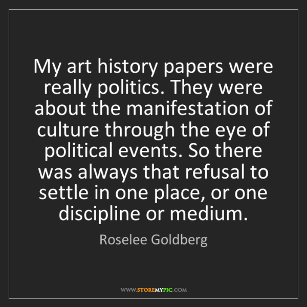 Roselee Goldberg: My art history papers were really politics. They were...