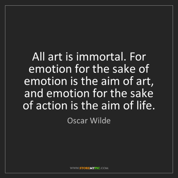 Oscar Wilde: All art is immortal. For emotion for the sake of emotion...