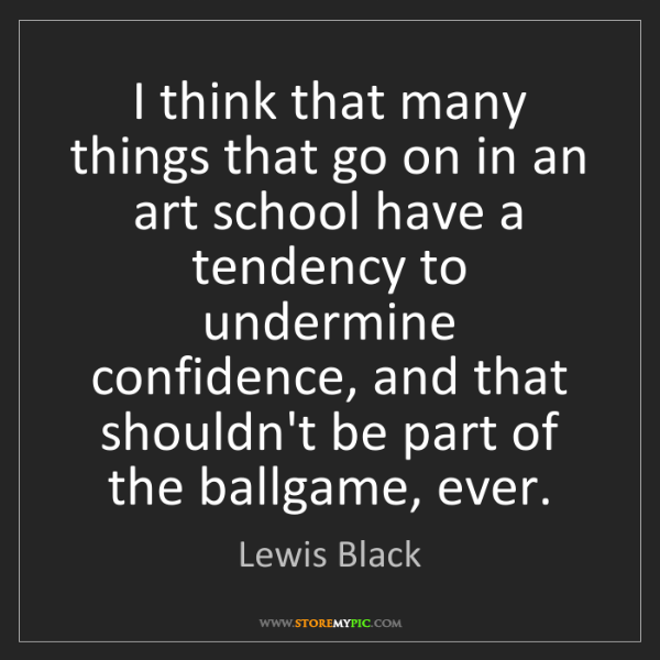 Lewis Black: I think that many things that go on in an art school...