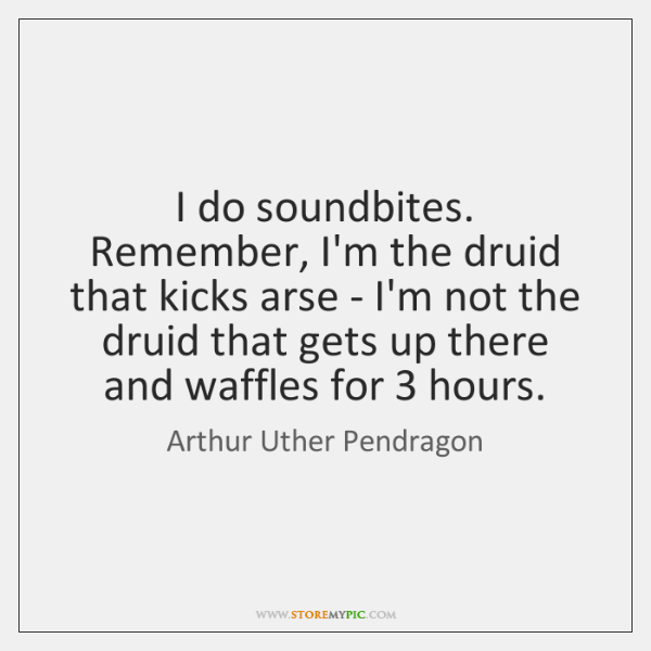 I do soundbites. Remember, I'm the druid that kicks arse - I'm ...
