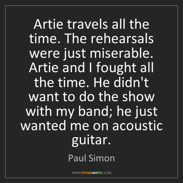 Paul Simon: Artie travels all the time. The rehearsals were just...