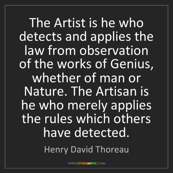 Henry David Thoreau: The Artist is he who detects and applies the law from...