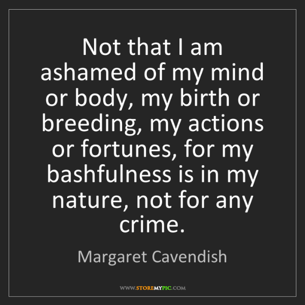 Margaret Cavendish: Not that I am ashamed of my mind or body, my birth or...