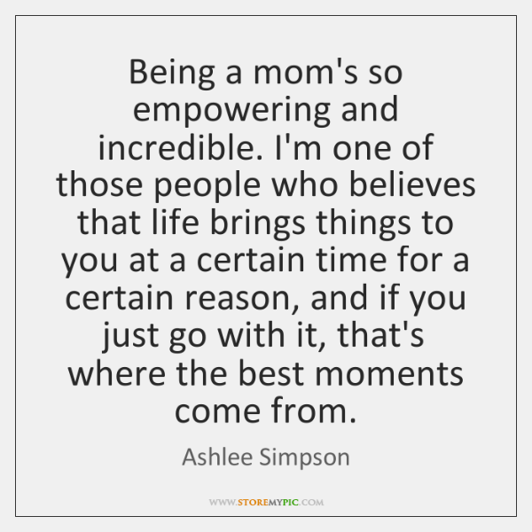 Being a mom's so empowering and incredible. I'm one of those people ...