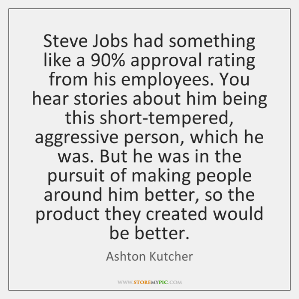 Steve Jobs had something like a 90% approval rating from his employees. You ...