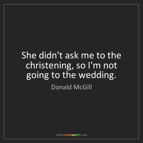 Donald McGill: She didn't ask me to the christening, so I'm not going...