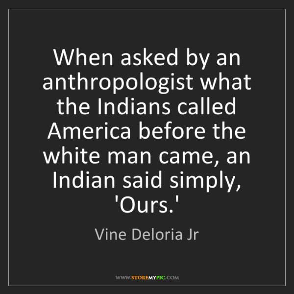 Vine Deloria Jr: When asked by an anthropologist what the Indians called...