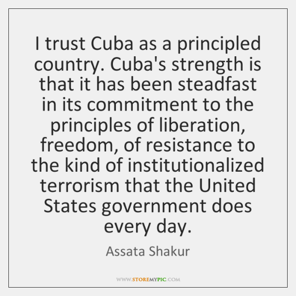 I trust Cuba as a principled country. Cuba's strength is that it ...