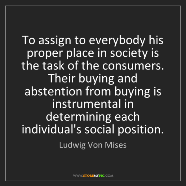 Ludwig Von Mises: To assign to everybody his proper place in society is...