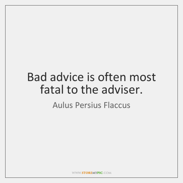 Bad advice is often most fatal to the adviser.
