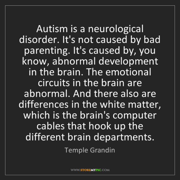 Temple Grandin: Autism is a neurological disorder. It's not caused by...