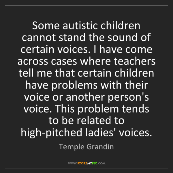 Temple Grandin: Some autistic children cannot stand the sound of certain...