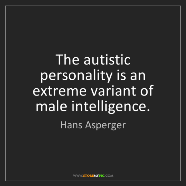 Hans Asperger: The autistic personality is an extreme variant of male...