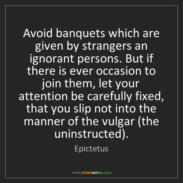 Epictetus: Avoid banquets which are given by strangers an ignorant...