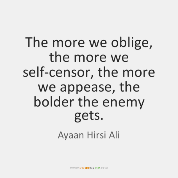 The more we oblige, the more we self-censor, the more we appease, ...