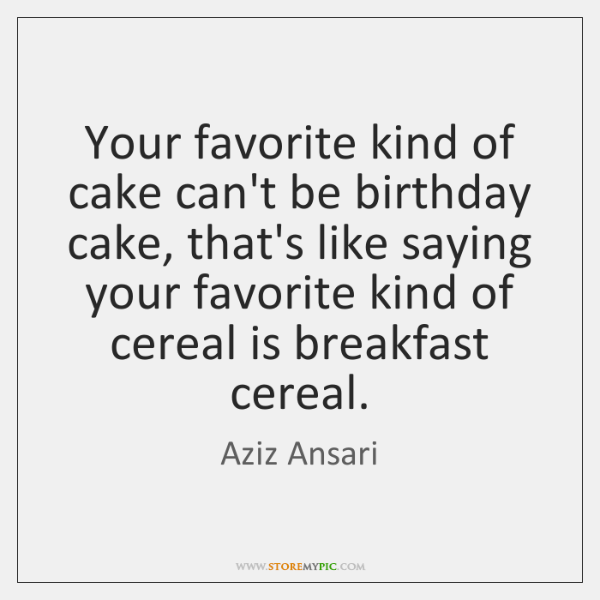Your favorite kind of cake can't be birthday cake, that's like saying ...