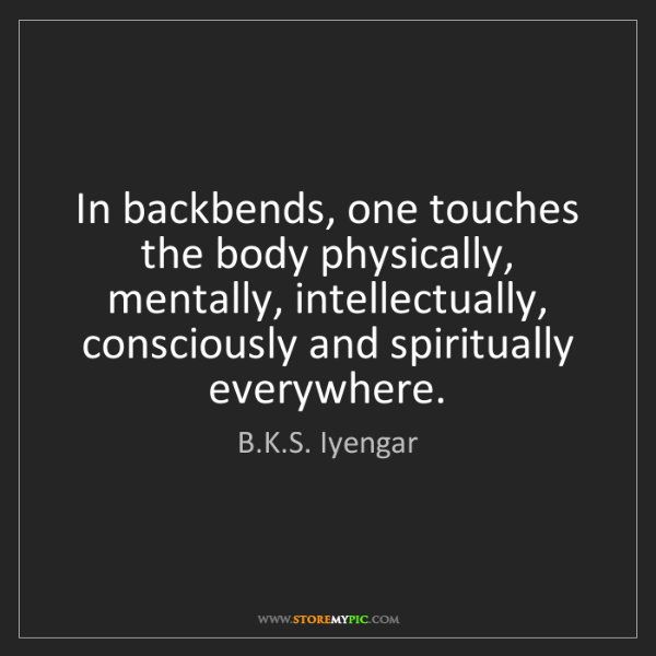 B.K.S. Iyengar: In backbends, one touches the body physically, mentally,...