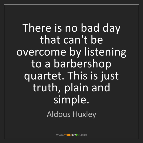 Aldous Huxley: There is no bad day that can't be overcome by listening...