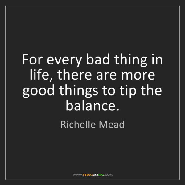 Richelle Mead: For every bad thing in life, there are more good things...