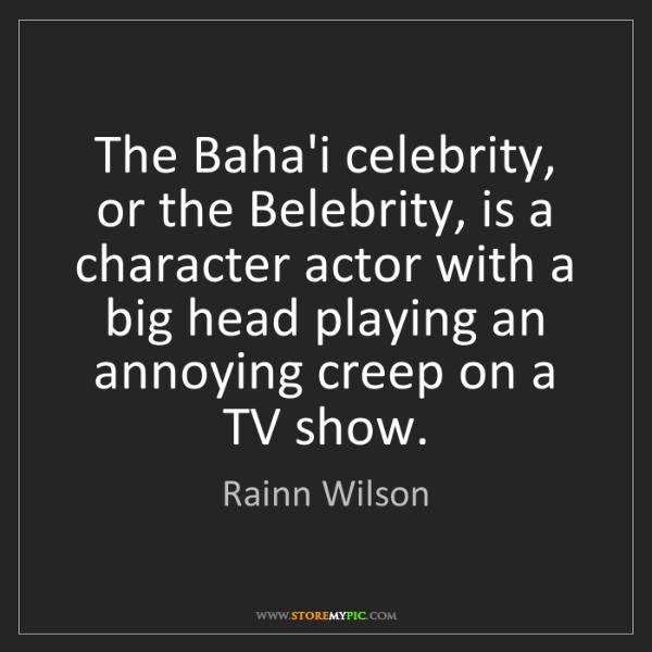 Rainn Wilson: The Baha'i celebrity, or the Belebrity, is a character...