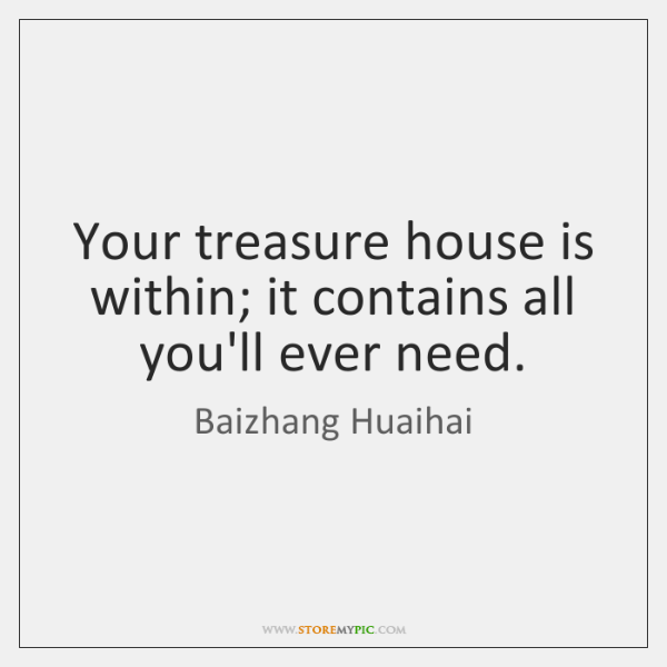 Your treasure house is within; it contains all you'll ever need.