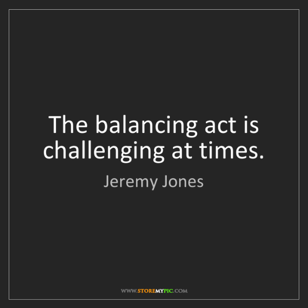 Jeremy Jones: The balancing act is challenging at times.