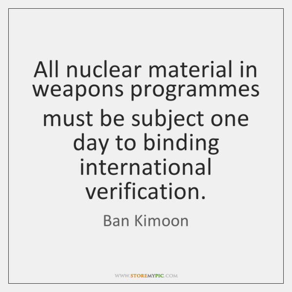 All nuclear material in weapons programmes must be subject one day to ...