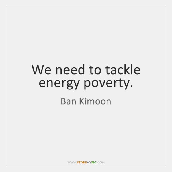 We need to tackle energy poverty.