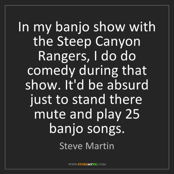 Steve Martin: In my banjo show with the Steep Canyon Rangers, I do...