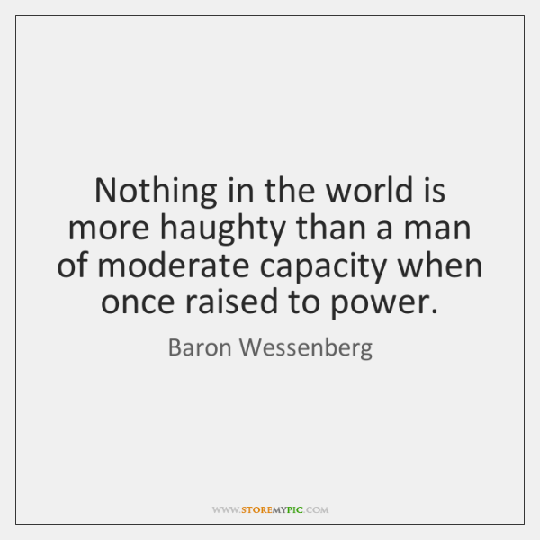 Nothing in the world is more haughty than a man of moderate ...