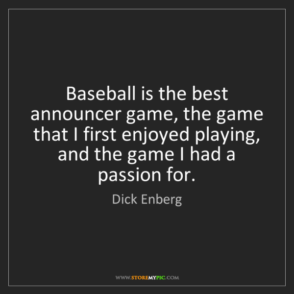 Dick Enberg: Baseball is the best announcer game, the game that I...