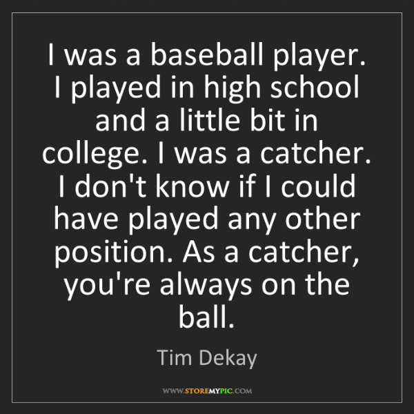 Tim Dekay: I was a baseball player. I played in high school and...