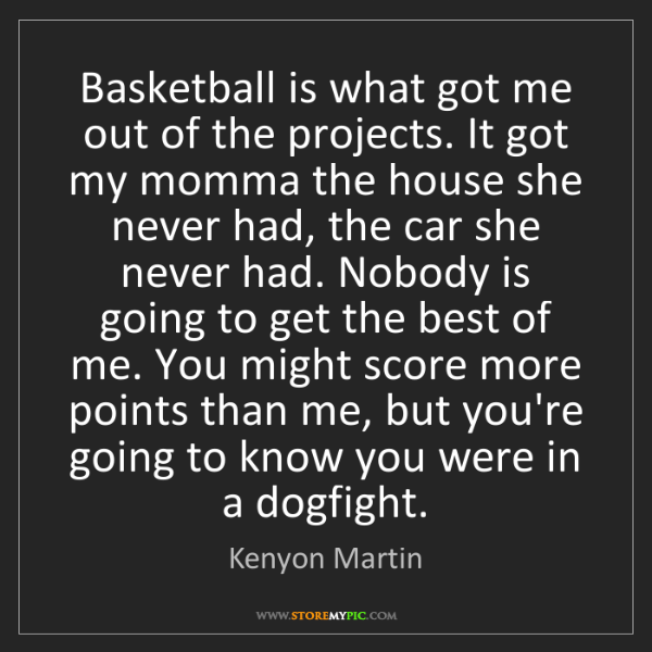 Kenyon Martin: Basketball is what got me out of the projects. It got...
