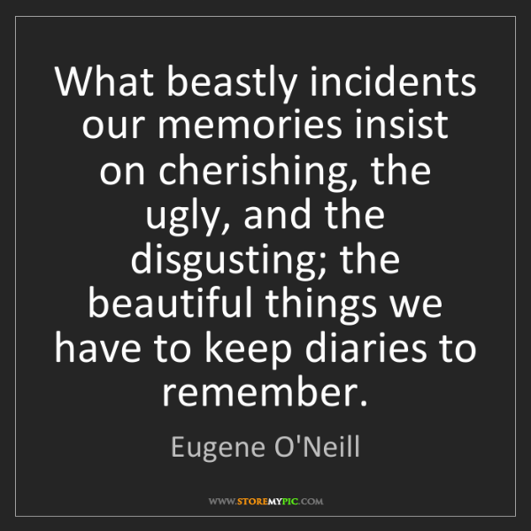 Eugene O'Neill: What beastly incidents our memories insist on cherishing,...