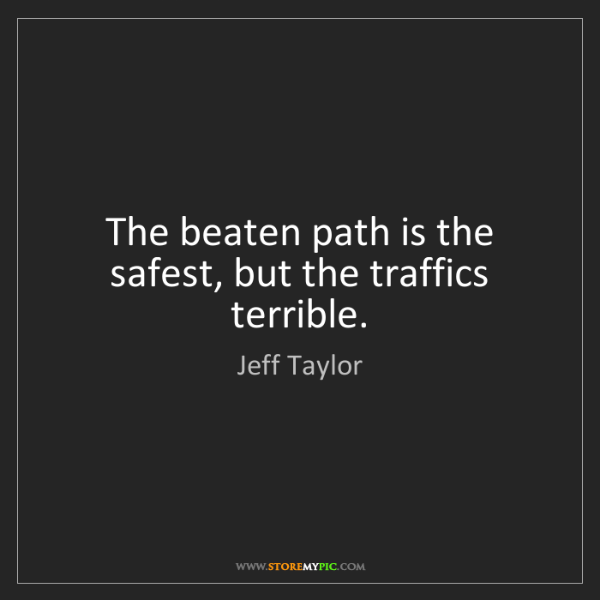 Jeff Taylor: The beaten path is the safest, but the traffics terrible.