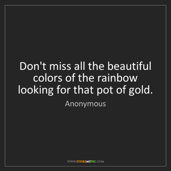 Anonymous: Don't miss all the beautiful colors of the rainbow looking...