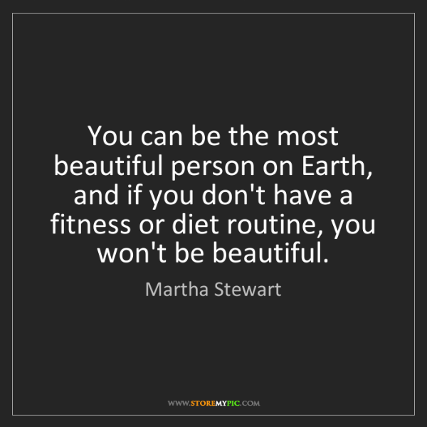 Martha Stewart: You can be the most beautiful person on Earth, and if...