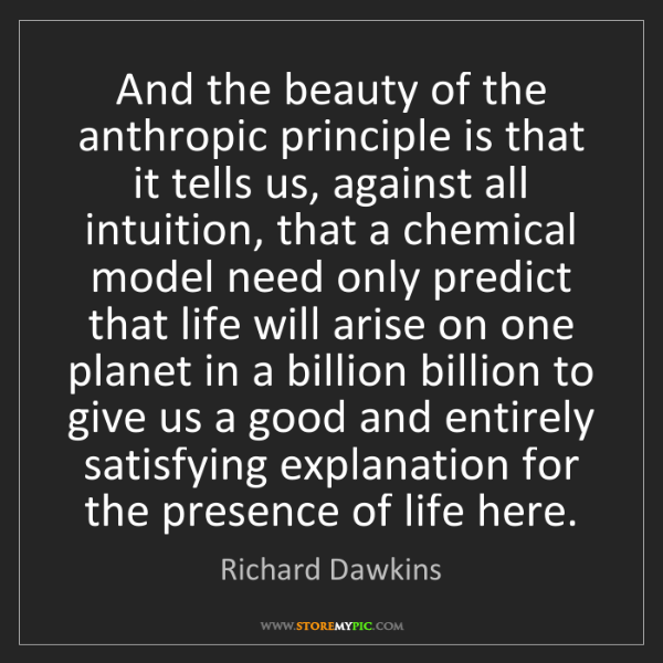 Richard Dawkins: And the beauty of the anthropic principle is that it...