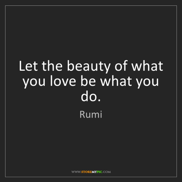 Rumi: Let the beauty of what you love be what you do.