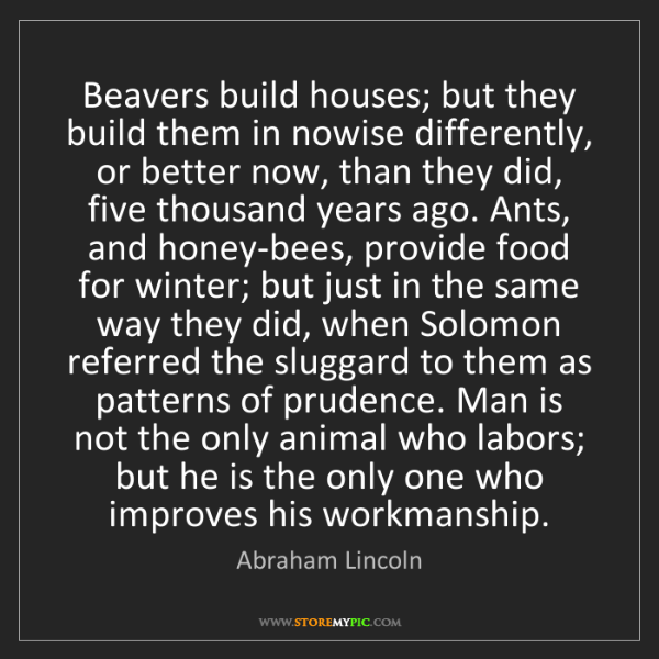 Abraham Lincoln: Beavers build houses; but they build them in nowise differently,...