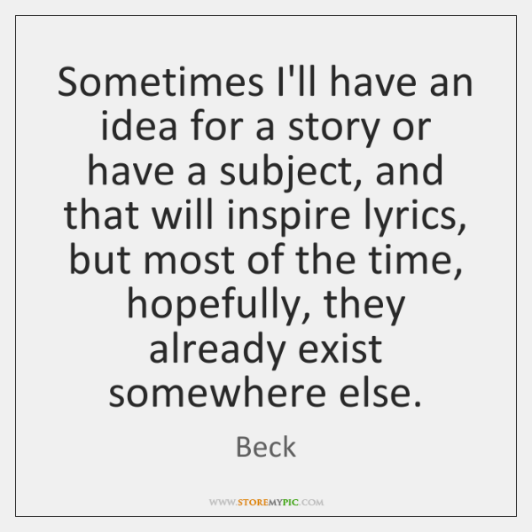 Sometimes I'll have an idea for a story or have a subject, ...