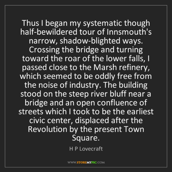 H P Lovecraft: Thus I began my systematic though half-bewildered tour...