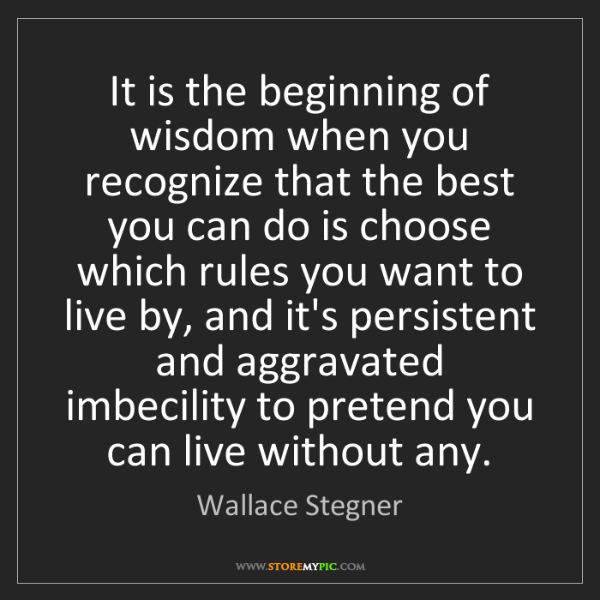Wallace Stegner: It is the beginning of wisdom when you recognize that...